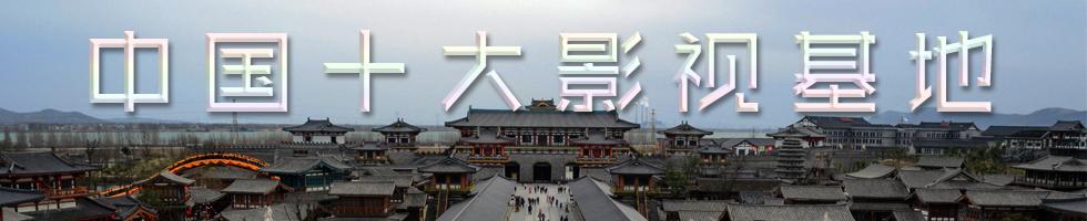 盘点中国十大影视基地